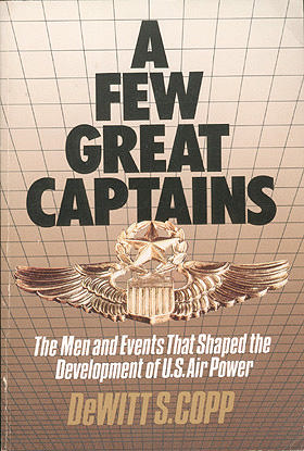 A Few Great Captains: The Men and Events That Shaped the Development of U.S. Air Power, Copp, DeWitt S.