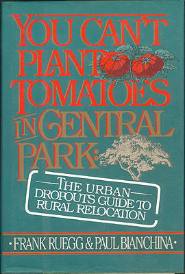 You Can't Plant Tomatoes in Central Park: The Urban Dropout's Guide to Rural Relocation , Ruegg, Frank; Bianchina, Paul