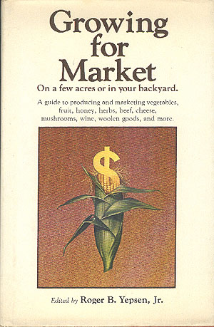 Growing for Market: A Guide to Producing and Marketing Vegetables, Fruit, Honey, Herbs, Beef, Cheese, Mushrooms, Wine, Woolen Goods, and More, Yepsen Jr., Roger B. (editor)