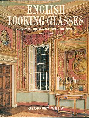 English Looking-Glasses: A Study of the Glass, Frames, and Makers (1670-1820) , Wills, Geoffrey