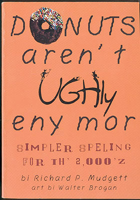 Donuts Aren't Ughly Eny Mor: Simpler Speling for th 2,000z [sic] , Mudgett, Richard P.; Brogan, Walter (illustrator)