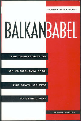Balkan Babel: The Disintegration of Yugoslavia from the Death of Tito to Ethnic War, Ramet, Sabrina Petra