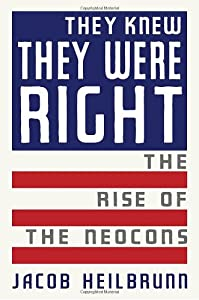 They Knew They Were Right: The Rise of the Neocons by Jacob Heilbrunn